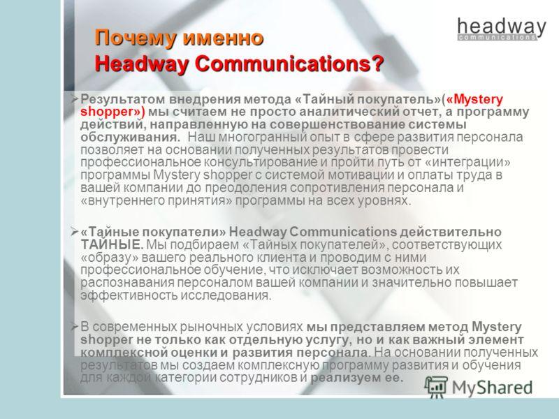Почему именно Headway Communications? Результатом внедрения метода «Тайный покупатель»(«Mystery shopper») мы считаем не просто аналитический отчет, а программу действий, направленную на совершенствование системы обслуживания. Наш многогранный опыт в