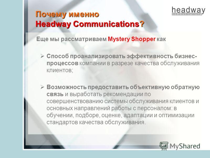 Почему именно Headway Communications? Еще мы рассматриваем Mystery Shopper как Способ проанализировать эффективность бизнес- процессов компании в разрезе качества обслуживания клиентов; Возможность предоставить объективную обратную связь и выработать