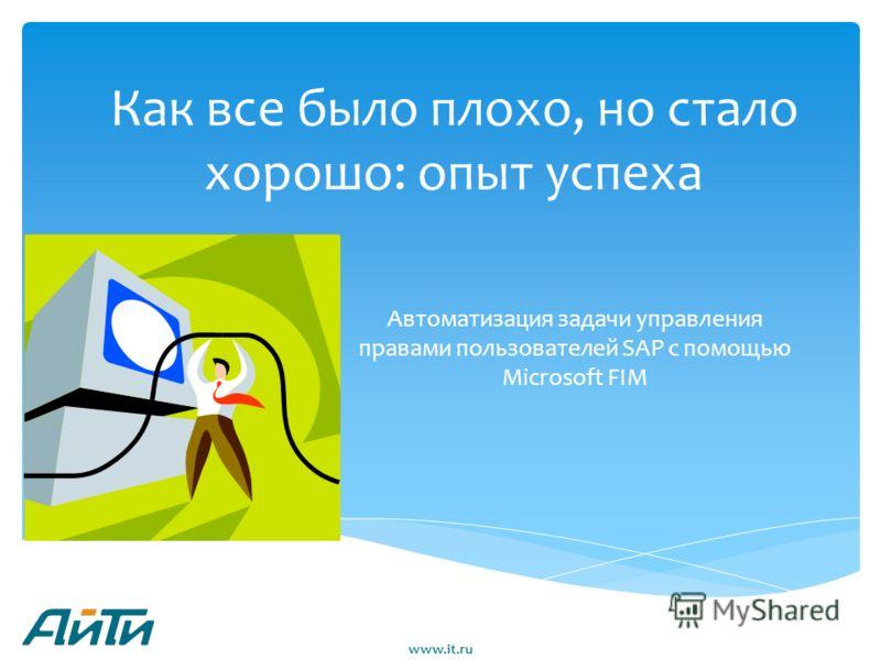 Как все было плохо, но стало хорошо: опыт успеха Автоматизация задачи управления правами пользователей SAP с помощью Microsoft FIM www.it.ru
