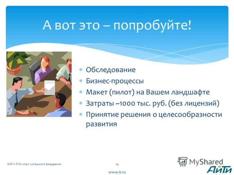 Обследование Бизнес-процессы Макет (пилот) на Вашем ландшафте Затраты ~1000 тыс. руб. (без лицензий) Принятие решения о целесообразности развития SAP и FIM: опыт успешного внедрения19 А вот это – попробуйте! www.it.ru