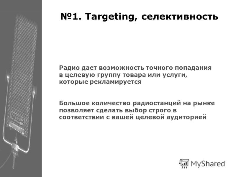 1. Targeting, селективность Радио дает возможность точного попадания в целевую группу товара или услуги, которые рекламируется Большое количество радиостанций на рынке позволяет сделать выбор строго в соответствии с вашей целевой аудиторией
