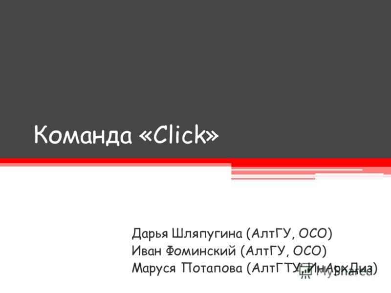 Команда «Click» Дарья Шляпугина (АлтГУ, ОСО) Иван Фоминский (АлтГУ, ОСО) Маруся Потапова (АлтГТУ, ИнАрхДиз)