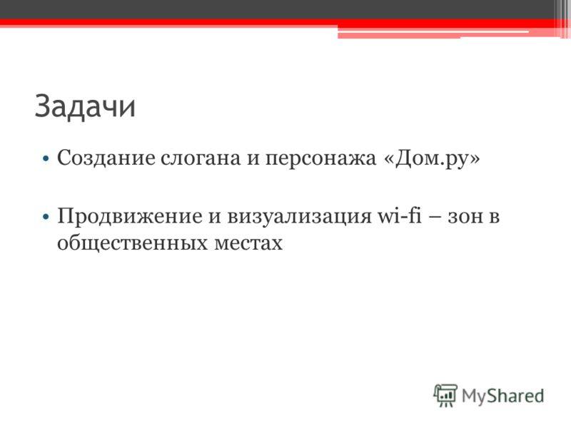 Задачи Создание слогана и персонажа «Дом.ру» Продвижение и визуализация wi-fi – зон в общественных местах