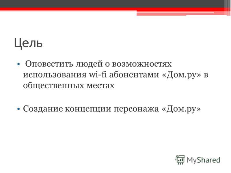 Цель Оповестить людей о возможностях использования wi-fi абонентами «Дом.ру» в общественных местах Создание концепции персонажа «Дом.ру»