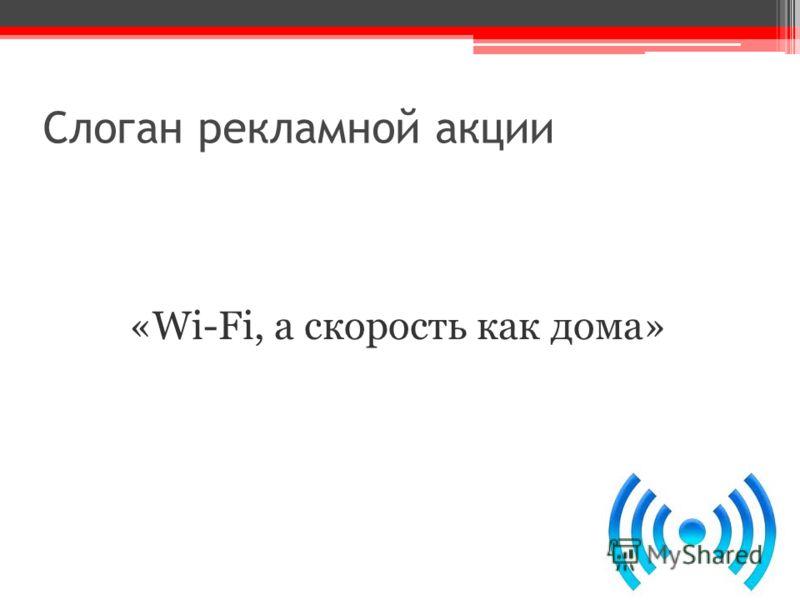 Слоган рекламной акции «Wi-Fi, а скорость как дома»