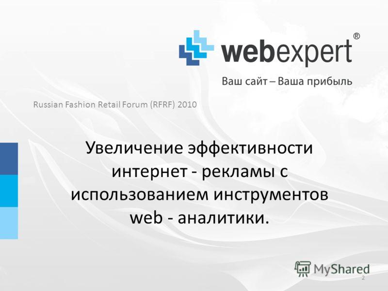 Russian Fashion Retail Forum (RFRF) 2010 Увеличение эффективности интернет - рекламы с использованием инструментов web - аналитики. 2
