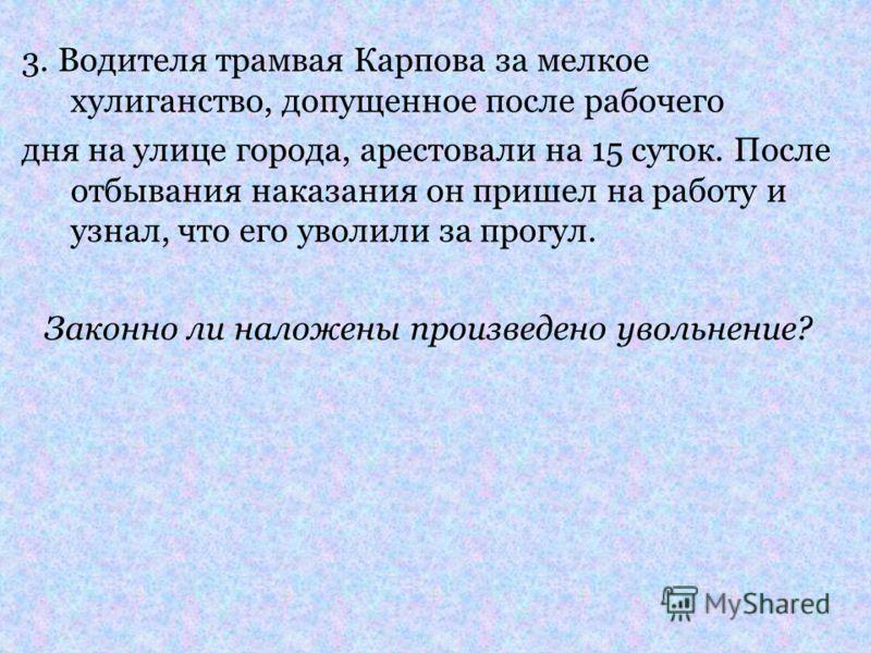 3. Водителя трамвая Карпова за мелкое хулиганство, допущенное после рабочего дня на улице города, арестовали на 15 суток. После отбывания наказания он пришел на работу и узнал, что его уволили за прогул. Законно ли наложены произведено увольнение?