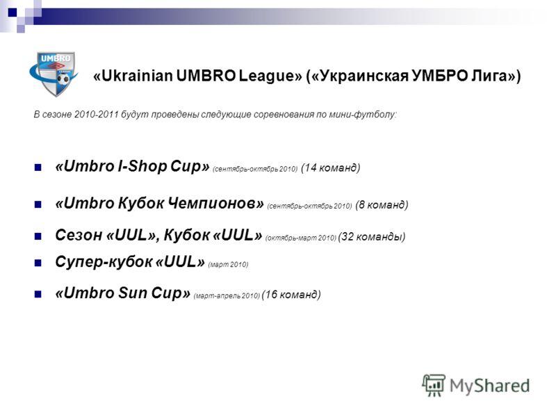 «Ukrainian UMBRO League» («Украинская УМБРО Лига») В сезоне 2010-2011 будут проведены следующие соревнования по мини-футболу: «Umbro I-Shop Cup» (сентябрь-октябрь 2010) (14 команд) «Umbro Кубок Чемпионов» (сентябрь-октябрь 2010) (8 команд) Сезон «UUL