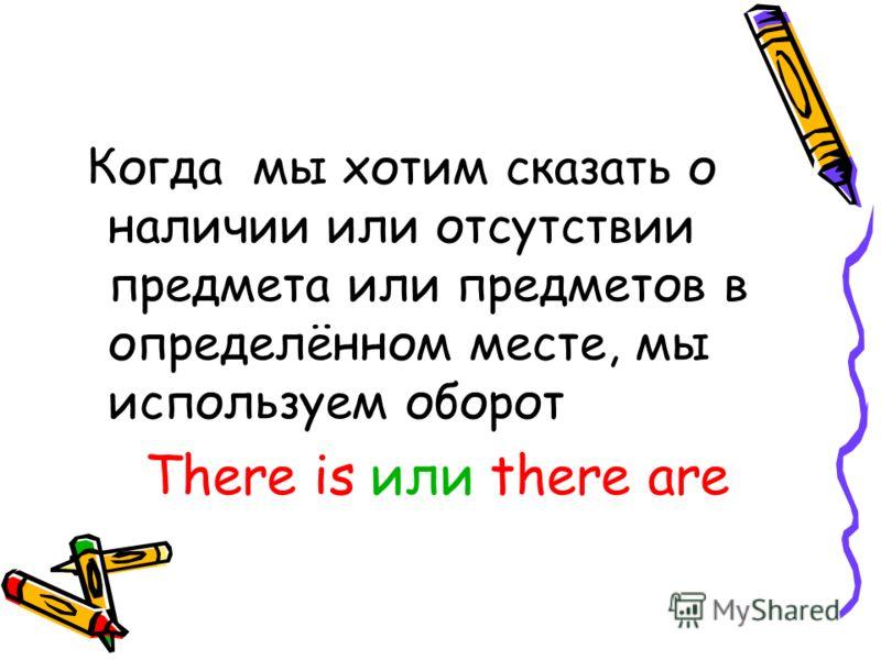 Когда мы хотим сказать о наличии или отсутствии предмета или предметов в определённом месте, мы используем оборот There is или there are