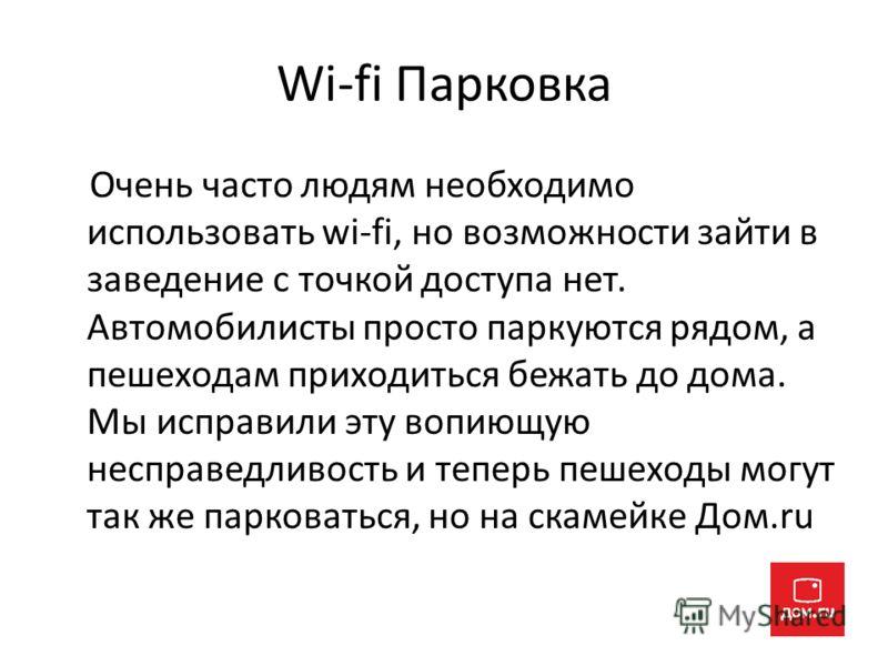 Wi-fi Парковка Очень часто людям необходимо использовать wi-fi, но возможности зайти в заведение с точкой доступа нет. Автомобилисты просто паркуются рядом, а пешеходам приходиться бежать до дома. Мы исправили эту вопиющую несправедливость и теперь п