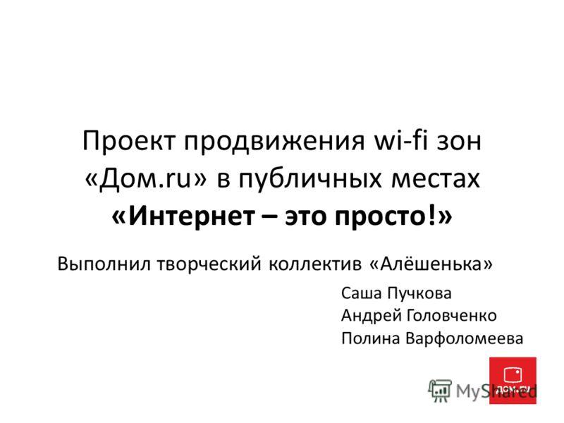 Проект продвижения wi-fi зон «Дом.ru» в публичных местах «Интернет – это просто!» Выполнил творческий коллектив «Алёшенька» Саша Пучкова Андрей Головченко Полина Варфоломеева
