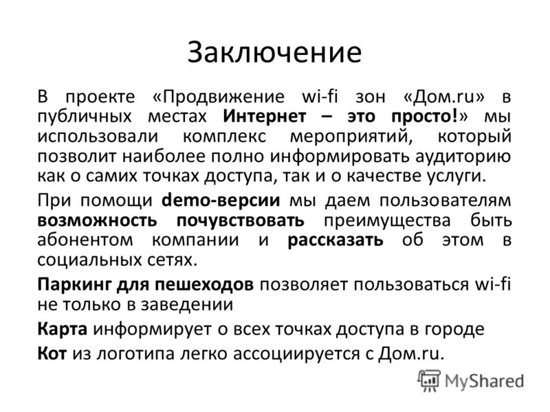 Заключение В проекте «Продвижение wi-fi зон «Дом.ru» в публичных местах Интернет – это просто!» мы использовали комплекс мероприятий, который позволит наиболее полно информировать аудиторию как о самих точках доступа, так и о качестве услуги. При пом