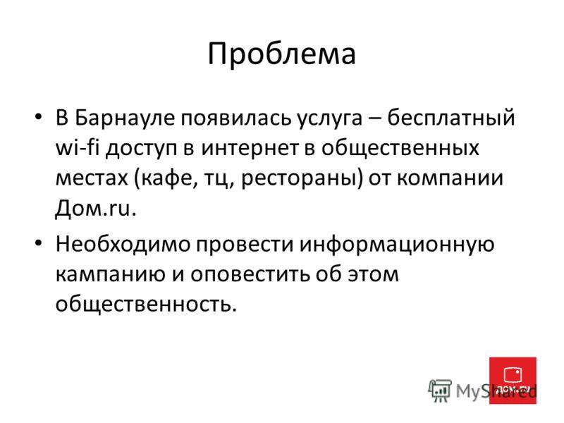 Проблема В Барнауле появилась услуга – бесплатный wi-fi доступ в интернет в общественных местах (кафе, тц, рестораны) от компании Дом.ru. Необходимо провести информационную кампанию и оповестить об этом общественность.