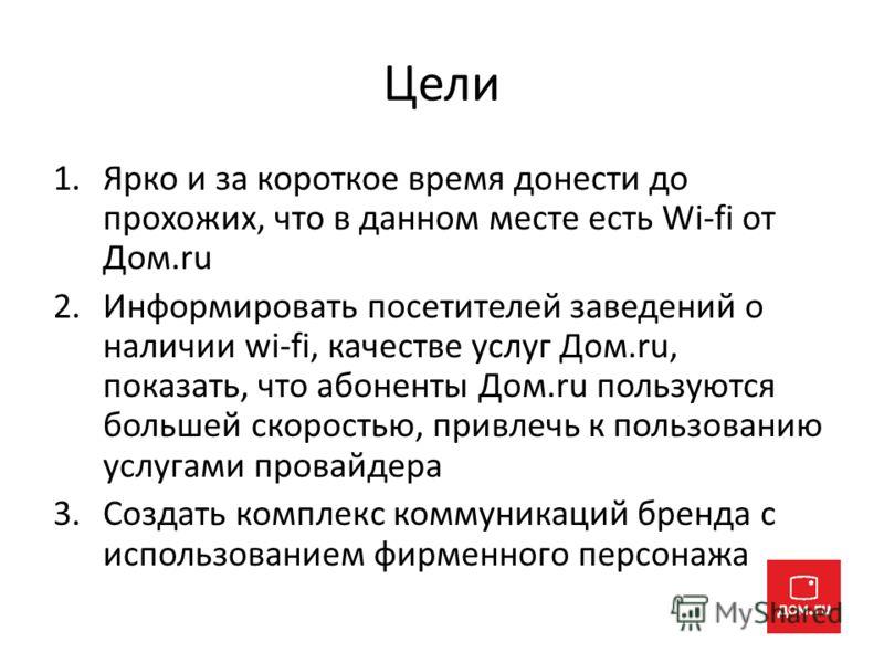 Цели 1.Ярко и за короткое время донести до прохожих, что в данном месте есть Wi-fi от Дом.ru 2.Информировать посетителей заведений о наличии wi-fi, качестве услуг Дом.ru, показать, что абоненты Дом.ru пользуются большей скоростью, привлечь к пользова