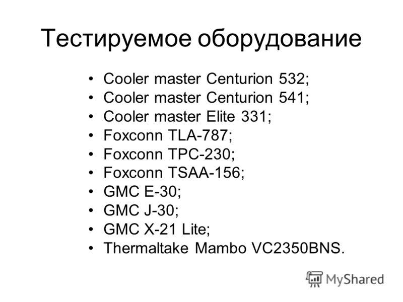 Тестируемое оборудование Cooler master Centurion 532; Cooler master Centurion 541; Cooler master Elite 331; Foxconn TLA-787; Foxconn TPC-230; Foxconn TSAA-156; GMC E-30; GMC J-30; GMC X-21 Lite; Thermaltake Mambo VC2350BNS.