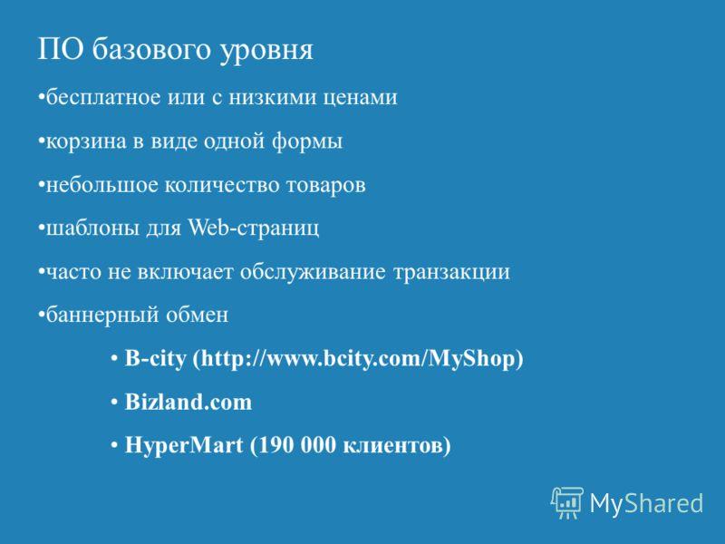ПО базового уровня бесплатное или с низкими ценами корзина в виде одной формы небольшое количество товаров шаблоны для Web-страниц часто не включает обслуживание транзакции баннерный обмен B-city (http://www.bcity.com/MyShop) Bizland.com HyperMart (1