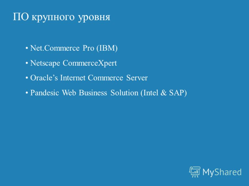 ПO крупного уровня Net.Commerce Pro (IBM) Netscape CommerceXpert Oracles Internet Commerce Server Pandesic Web Business Solution (Intel & SAP)