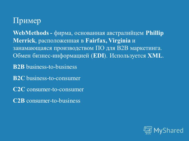 Пример WebMethods - фирма, основанная австралийцем Phillip Merrick, расположенная в Fairfax, Virginia и занамающаяся производством ПО для B2B маркетинга. Обмен бизнес-информацией (EDI). Используется XML. B2B business-to-business B2C business-to-consu