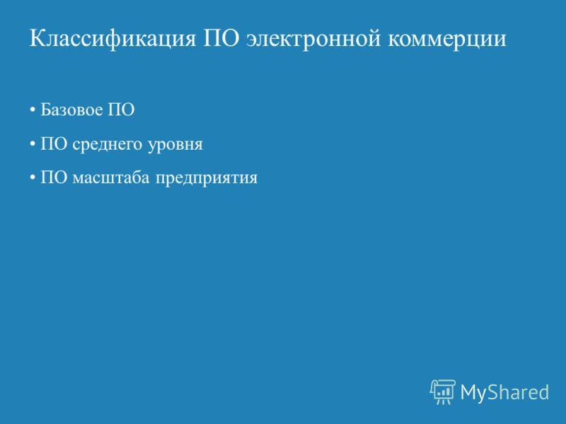 Классификация ПО электронной коммерции Базовое ПО ПО среднего уровня ПО масштаба предприятия
