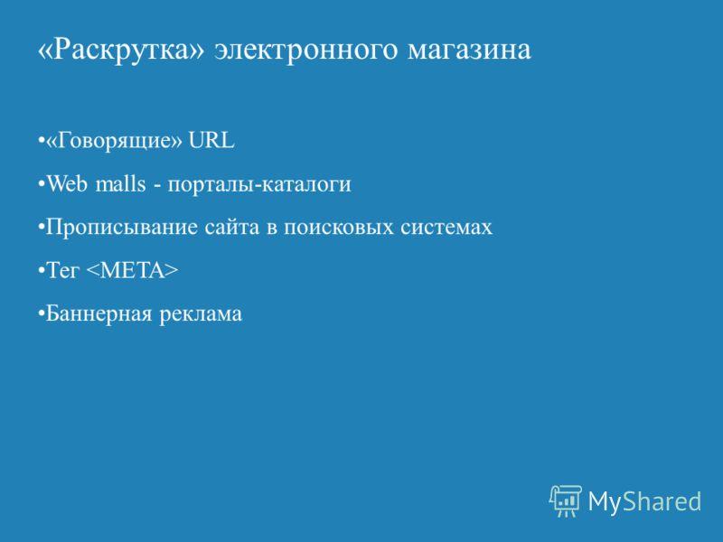 «Раскрутка» электронного магазина «Говорящие» URL Web malls - порталы-каталоги Прописывание сайта в поисковых системах Тег Баннерная реклама