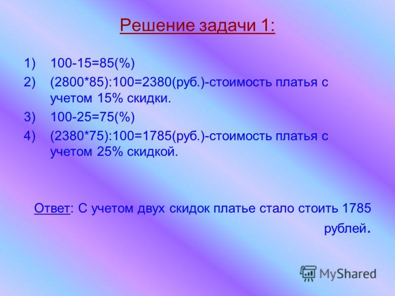 Решение задачи 1: 1)100-15=85(%) 2)(2800*85):100=2380(руб.)-стоимость платья с учетом 15% скидки. 3)100-25=75(%) 4)(2380*75):100=1785(руб.)-стоимость платья с учетом 25% скидкой. Ответ: С учетом двух скидок платье стало стоить 1785 рублей.
