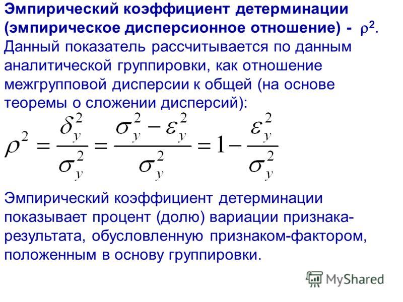 Эмпирический коэффициент детерминации (эмпирическое дисперсионное отношение) - 2. Данный показатель рассчитывается по данным аналитической группировки, как отношение межгрупповой дисперсии к общей (на основе теоремы о сложении дисперсий): Эмпирически