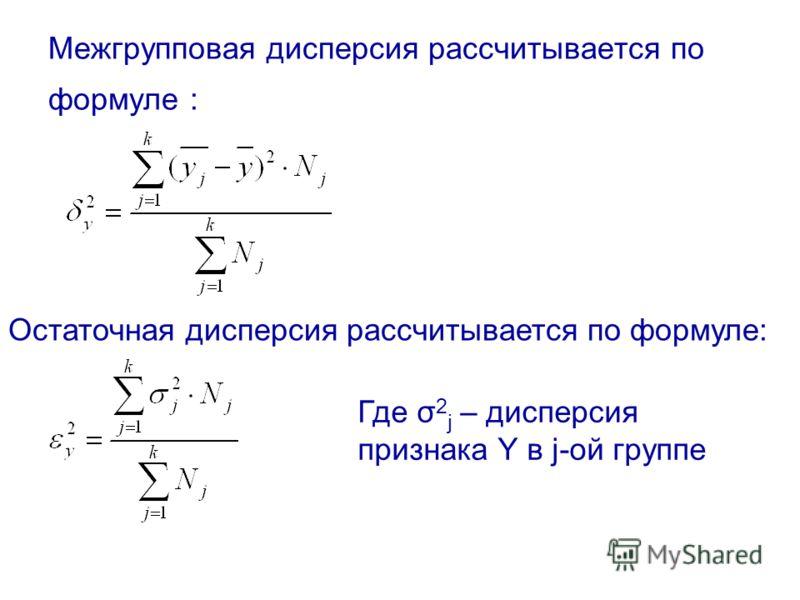 Межгрупповая дисперсия рассчитывается по формуле : Остаточная дисперсия рассчитывается по формуле: Где σ 2 j – дисперсия признака Y в j-ой группе