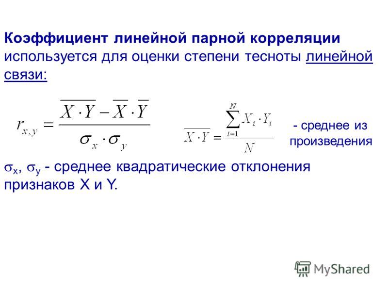 Коэффициент линейной парной корреляции используется для оценки степени тесноты линейной связи: х, y - среднее квадратические отклонения признаков Х и Y. - среднее из произведения