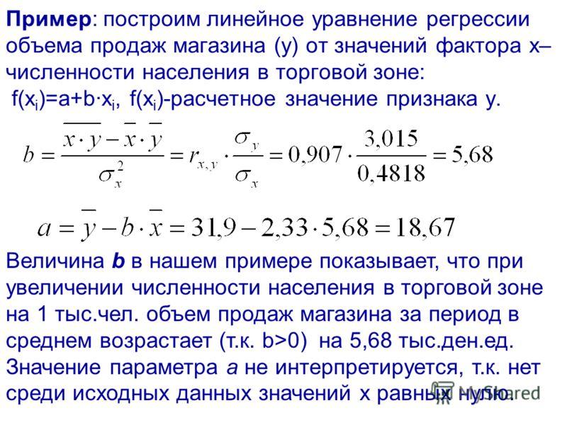 Пример: построим линейное уравнение регрессии объема продаж магазина (y) от значений фактора x– численности населения в торговой зоне: f(x i )=а+bх i, f(x i )-расчетное значение признака y. Величина b в нашем примере показывает, что при увеличении чи