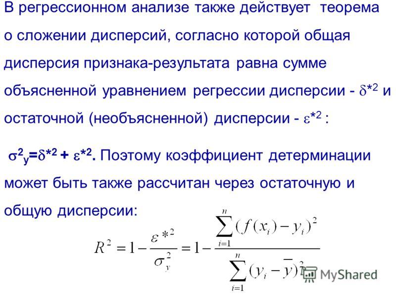 В регрессионном анализе также действует теорема о сложении дисперсий, согласно которой общая дисперсия признака-результата равна сумме объясненной уравнением регрессии дисперсии - * 2 и остаточной (необъясненной) дисперсии - * 2 : 2 y = * 2 + * 2. По