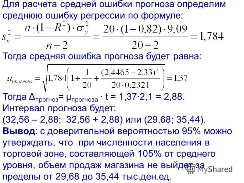 Для расчета средней ошибки прогноза определим среднюю ошибку регрессии по формуле: Тогда средняя ошибка прогноза будет равна: Тогда Δ прогноз = μ прогноза t = 1,372,1 = 2,88. Интервал прогноза будет: (32,56 – 2,88; 32,56 + 2,88) или (29,68; 35,44). В