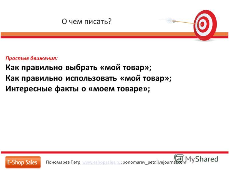 О чем писать? Пономарев Петр, www.eshopsales.ru, ponomarev_petr.livejournal.comwww.eshopsales.ru Простые движения: Как правильно выбрать «мой товар»; Как правильно использовать «мой товар»; Интересные факты о «моем товаре»;