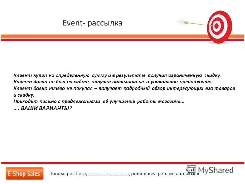 Event- рассылка Пономарев Петр, www.eshopsales.ru, ponomarev_petr.livejournal.comwww.eshopsales.ru Клиент купил на определенную сумму и в результате получил ограниченную скидку. Клиент давно не был на сайте, получил напоминание и уникальное предложен
