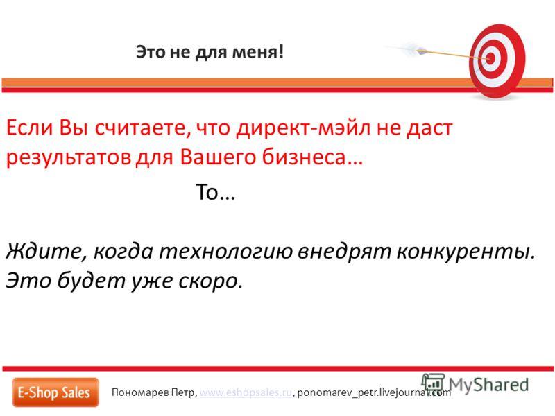 Это не для меня! Пономарев Петр, www.eshopsales.ru, ponomarev_petr.livejournal.comwww.eshopsales.ru Если Вы считаете, что директ-мэйл не даст результатов для Вашего бизнеса… То… Ждите, когда технологию внедрят конкуренты. Это будет уже скоро.