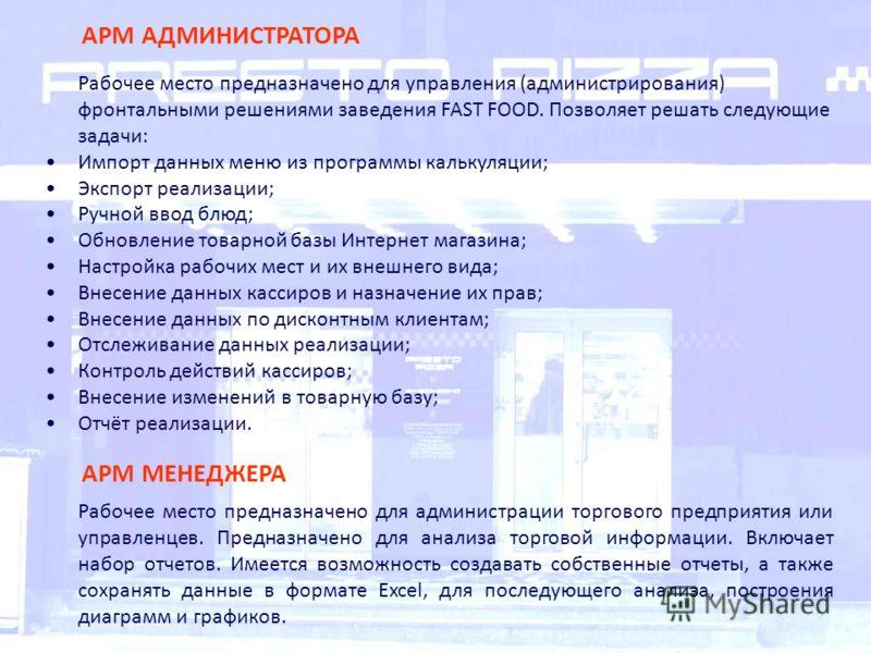АРМ АДМИНИСТРАТОРА Рабочее место предназначено для управления (администрирования) фронтальными решениями заведения FAST FOOD. Позволяет решать следующие задачи: Импорт данных меню из программы калькуляции; Экспорт реализации; Ручной ввод блюд; Обновл
