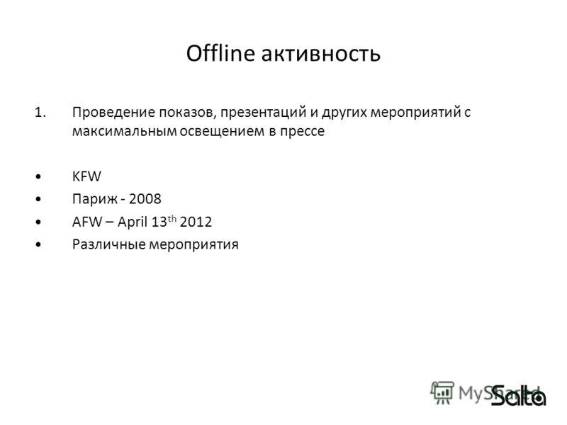 Offline активность 1.Проведение показов, презентаций и других мероприятий с максимальным освещением в прессе KFW Париж - 2008 AFW – April 13 th 2012 Различные мероприятия