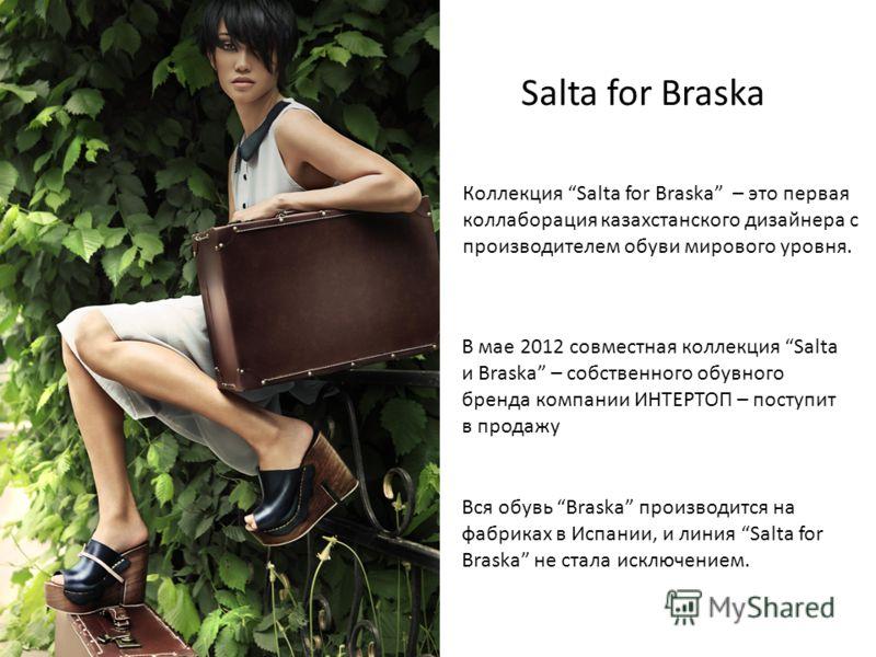 Salta for Braska Коллекция Salta for Braska – это первая коллаборация казахстанского дизайнера с производителем обуви мирового уровня. В мае 2012 совместная коллекция Salta и Braska – собственного обувного бренда компании ИНТЕРТОП – поступит в продаж