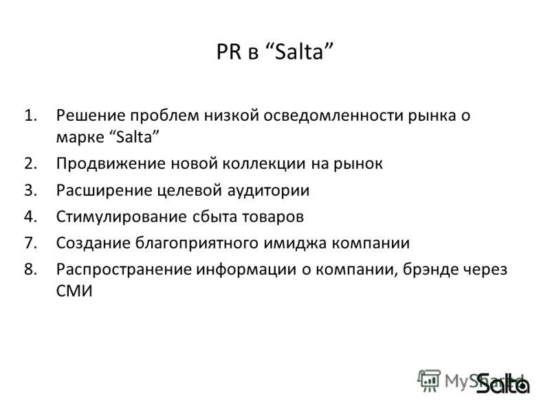 PR в Salta 1.Решение проблем низкой осведомленности рынка о марке Salta 2.Продвижение новой коллекции на рынок 3.Расширение целевой аудитории 4.Стимулирование сбыта товаров 7.Создание благоприятного имиджа компании 8.Распространение информации о комп