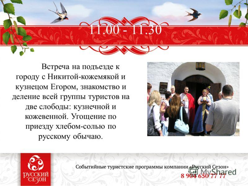 11.00 - 11.30 Встреча на подъезде к городу с Никитой-кожемякой и кузнецом Егором, знакомство и деление всей группы туристов на две слободы: кузнечной и кожевенной. Угощение по приезду хлебом-солью по русскому обычаю.
