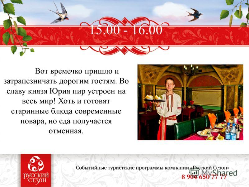 15.00 - 16.00 Вот времечко пришло и затрапезничать дорогим гостям. Во славу князя Юрия пир устроен на весь мир! Хоть и готовят старинные блюда современные повара, но еда получается отменная.