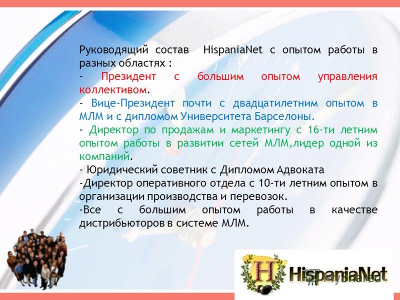 Руководящий состав HispaniaNet с опытом работы в разных областях : - Президент с большим опытом управления коллективом. - Вице-Президент почти с двадцатилетним опытом в МЛМ и с дипломом Университета Барселоны. - Директор по продажам и маркетингу с 16