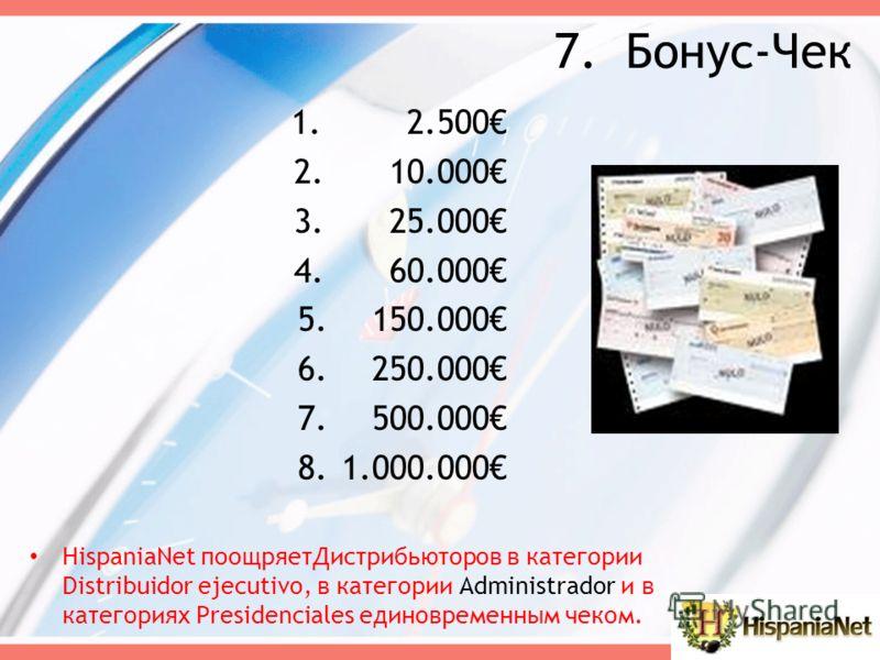 7.Бонус-Чек HispaniaNet поощряетДистрибьюторов в категории Distribuidor ejecutivo, в категории Аdministrador и в категориях Рresidenciales единовременным чеком. 1. 2.500 2. 10.000 3. 25.000 4. 60.000 5. 150.000 6. 250.000 7. 500.000 8.1.000.000