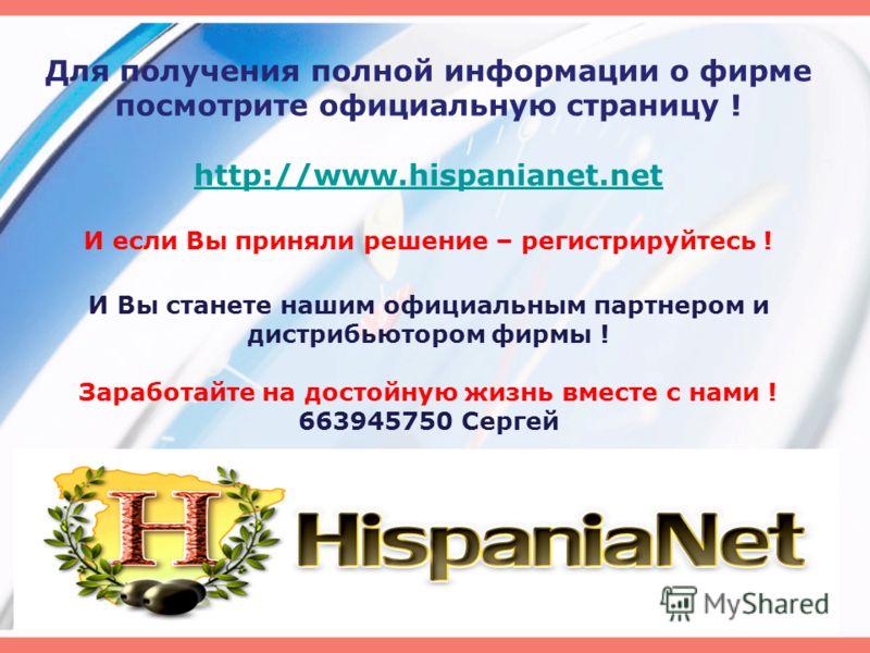 Для получения полной информации о фирме посмотрите официальную страницу ! http://www.hispanianet.net И если Вы приняли решение – регистрируйтесь ! И Вы станете нашим официальным партнером и дистрибьютором фирмы ! Заработайте на достойную жизнь вместе