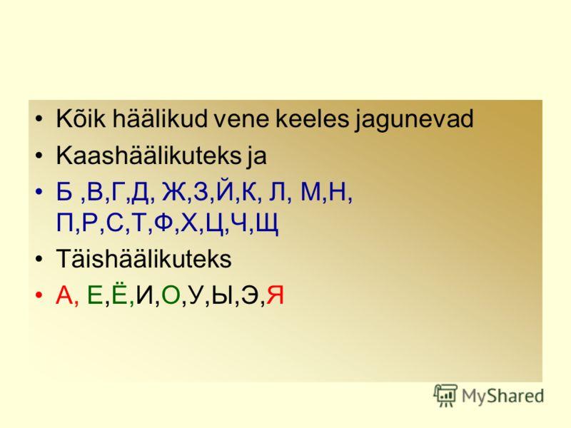 Kõik häälikud vene keeles jagunevad Kaashäälikuteks ja Б,В,Г,Д, Ж,З,Й,К, Л, М,Н, П,Р,С,Т,Ф,Х,Ц,Ч,Щ Täishäälikuteks А, Е,Ё,И,О,У,Ы,Э,Я