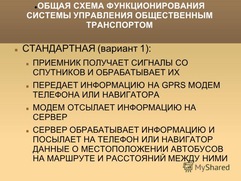 ОБЩАЯ СХЕМА ФУНКЦИОНИРОВАНИЯ СИСТЕМЫ УПРАВЛЕНИЯ ОБЩЕСТВЕННЫМ ТРАНСПОРТОМ СТАНДАРТНАЯ (вариант 1): ПРИЕМНИК ПОЛУЧАЕТ СИГНАЛЫ СО СПУТНИКОВ И ОБРАБАТЫВАЕТ ИХ ПЕРЕДАЕТ ИНФОРМАЦИЮ НА GPRS МОДЕМ ТЕЛЕФОНА ИЛИ НАВИГАТОРА МОДЕМ ОТСЫЛАЕТ ИНФОРМАЦИЮ НА СЕРВЕР С