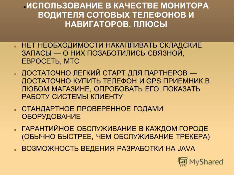 ИСПОЛЬЗОВАНИЕ В КАЧЕСТВЕ МОНИТОРА ВОДИТЕЛЯ СОТОВЫХ ТЕЛЕФОНОВ И НАВИГАТОРОВ. ПЛЮСЫ НЕТ НЕОБХОДИМОСТИ НАКАПЛИВАТЬ СКЛАДСКИЕ ЗАПАСЫ О НИХ ПОЗАБОТИЛИСЬ СВЯЗНОЙ, ЕВРОСЕТЬ, МТС ДОСТАТОЧНО ЛЕГКИЙ СТАРТ ДЛЯ ПАРТНЕРОВ ДОСТАТОЧНО КУПИТЬ ТЕЛЕФОН И GPS ПРИЕМНИК
