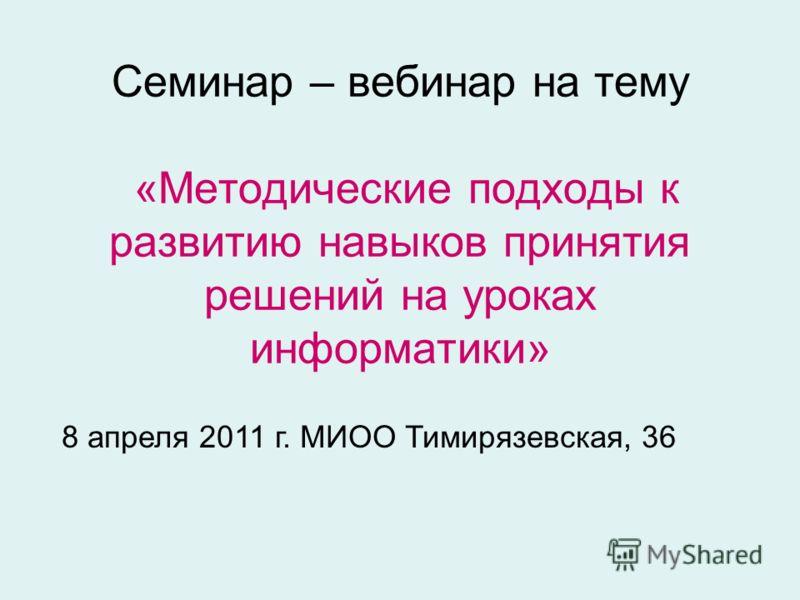 Семинар – вебинар на тему «Методические подходы к развитию навыков принятия решений на уроках информатики» 8 апреля 2011 г. МИОО Тимирязевская, 36
