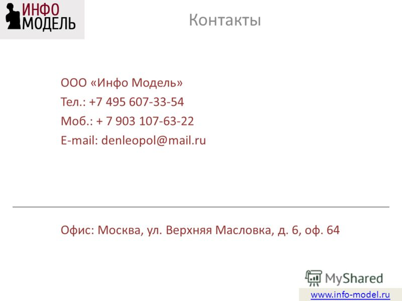 www.info-model.ru ООО «Инфо Модель» Тел.: +7 495 607-33-54 Моб.: + 7 903 107-63-22 E-mail: denleopol@mail.ru Контакты Офис: Москва, ул. Верхняя Масловка, д. 6, оф. 64