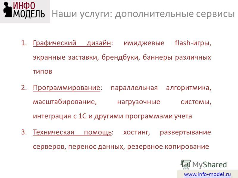 www.info-model.ru 1.Графический дизайн: имиджевые flash-игры, экранные заставки, брендбуки, баннеры различных типов 2.Программирование: параллельная алгоритмика, масштабирование, нагрузочные системы, интеграция с 1С и другими программами учета 3.Техн