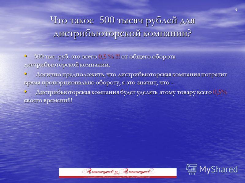 6 Что такое 500 тысяч рублей для дистрибьюторской компании? 500 тыс. руб. это всего 0,5 % !!! от общего оборота дистрибьюторской компании. 500 тыс. руб. это всего 0,5 % !!! от общего оборота дистрибьюторской компании. Логично предположить, что дистри